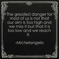"""""""The greatest danger for most of us is not that our aim is too high and we miss it but that it is too low and we reach it.""""  -Michelangelo"""