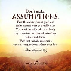 """""""Don't make assumptions. Find the courage to ask questions and to express what you really want. Communicate with others as clearly as you can to avoid misunderstandings, sadness and drama. With just..."""