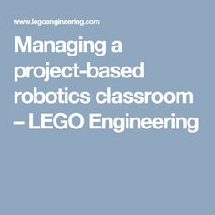 Managing a project-based robotics classroom – LEGO Engineering