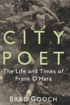 City poet : the life and times of Frank O'Hara by Brad Gooch - PS3529.H28 Z687 1993