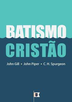 Batismo Cristão, por John Gill, John Piper, C. H. Spurgeon e Outros