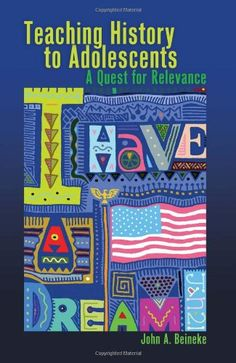 Teaching History to Adolescents: A Quest for Relevance by John A. Beineke, D16.3 .B38 2011