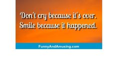 Dont cry because its over.Smile because it happened.