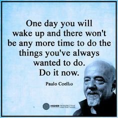 Do it now. Paulo Coelho
