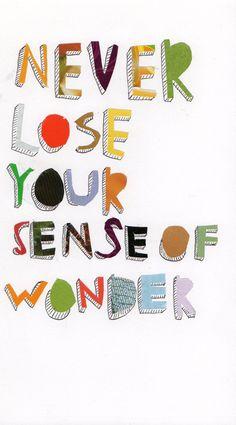 Never lose your sense of wonder.