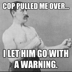 Cop pulled me over... I let him go with a warning - overly manly man