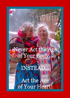 Act the age of your heart!