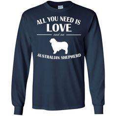 All You Need Is Love And An Australian Shepherd Long Sleeve Tees