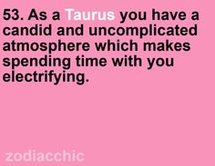 As a Taurus you have a candid and uncomplicated atmosphere which makes spending time with you electrifying.