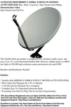 SATELLITE DISH HIDDEN CAMERA W/BUILT-IN MOTION-ACTIVATED DVR (Buy / Rent / Layaway) http://www.dpl-surveillance-equipment.com/79200021.html  This Satellite Dish spy product is completely self contained, totally secure, and easy to use. It's a non-functional Satellite Dish. However, hidden inside is a B low light or COLOR high resolution camera and motion activated DVR!  Open 24/7/365! (888) 344-3742 or (818) 344-3742   Sponsored By: DPL-Surveillance-Equipment.com LLC