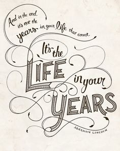 And in the end, it's not the years in your life that count. it's the life in your years! -  Abraham Lincoln