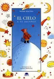 MIRA PONS, MICHÈLE. El cielo a tu alcance (J 52 MIR cie) ¿Son estrellas todos los puntos que brillan en el cielo nocturno? ¿Cómo es la luna? ¿Y los planetas que acompañan a la Tierra en su eterno viaje alrededor del sol?. Este libro, como si fuera un telescopio, pone las estrellas a tu alcance