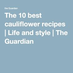The 10 best cauliflower recipes | Life and style | The Guardian