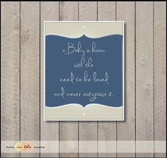 A Baby is born with the need to be loved and never out grow it.  Nursery Art - boy babies.  http://www.etsy.com/listing/94820925/babies-are-born-with-the-need-to-be