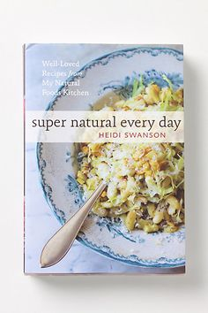 Super Natural Every Day: Well-Loved Recipes From My Natural Foods Kitchen by Heidi Swanson