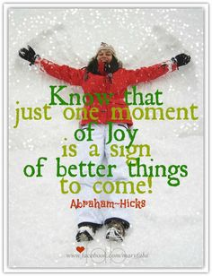 Know that just one moment of joy is a sign of better things to come! Abraham-Hicks Quotes (AHQ3348) #joy