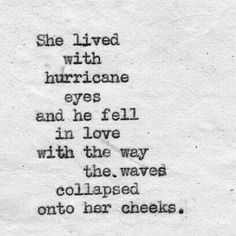 "Quote : ""She lived with hurricane eyes and he fell in love with the way the waves collapsed onto her cheeks."""