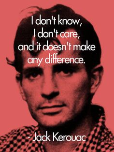 'It Doesn't Make a Difference - Jack Kerouac' by redandy Jack Kerouac Quotes, Quotes To Live By, Me Quotes, Beat Generation, Greek Quotes, Book Authors, Amazing Quotes, Poetry Quotes, Quotations