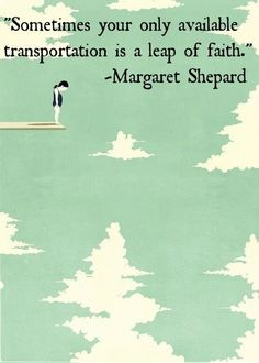 Sometimes, your only available transportation is a leap of faith. -Margaret Shepard
