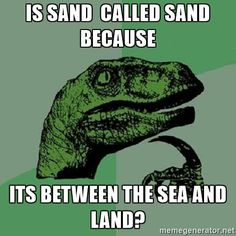 Is sand  called sand because  its between the sea and land? - Philosoraptor