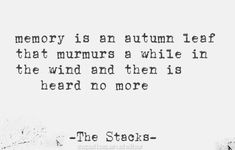Memory is an autumn leaf that murmurs a while in the wind and then is heard no more. - The Stacks