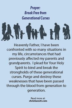 "Prayer - Generational curses - Galatians 3:13-14 – Christ has redeemed us from the curse of the law, having become a curse for us (for it is written, ""Cursed is everyone who hangs on a tree""), that the blessing of Abraham might come upon the Gentiles in Christ Jesus, that we might receive the promise of the Spirit through faith."