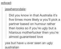 As an Australian I have seen ugly Australians but we LOVE humor; if you are funny and make me laugh I will marry you! Australian Memes, Aussie Memes, Aussie Tumblr, Australian Tumblr, Tumblr Stuff, Funny Tumblr Posts, Funny Cute, The Funny, Funny Memes