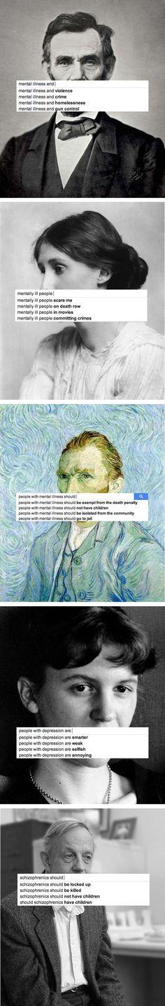 (1) President Abraham Lincoln, who had depression (2) Writer Virginia Woolf, who had bipolar disorder (3) Artist Vincent Van Gogh, who had bipolar disorder (4) Writer Sylvia Plath, who had depression (5) Mathematician John Nash (from A Brilliant Mind), who had schizophrenia. End the stigma!