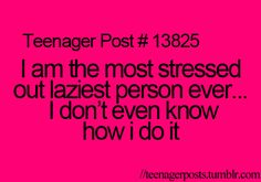 I am the most stressed out laziest person ever.................. I don't even know how I do it.