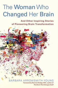 The Woman Who Changed Her Brain: Stories of Transformation from the Frontier of Brain Science  by Barbara Arrowsmith-Young