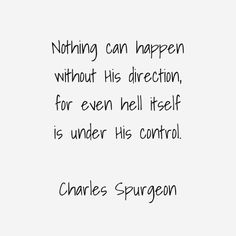 Charles Spurgeon - I love to think of the sovereignty of a Holy God. Only He should be praised.