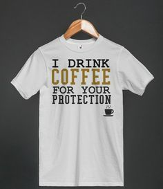 I drink coffee for your protection tee t shirt