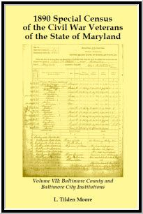 1890 Special Census of the Civil War Veterans of the State of Maryland: Volume VII, Baltimore County and Baltimore City Institutions - L Tilden Moore. This Special Schedule of surviving soldiers, sailors, marines, and widows, etc. is a substitute for the missing 1890 U.S. Census. Each entry contains the name, highest rank held, organization, length of service, address, disability and remarks. (2005), 2011, 8½x11, paper, index, 128 pp.