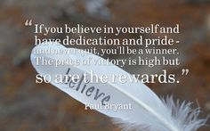 If you believe in yourself and have dedication and pride - and never quit, you'll be a winner....