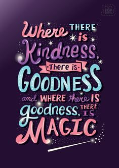 """Where there is kindness there is goodness and where there is goodness there is magic."" Risa Rodil 