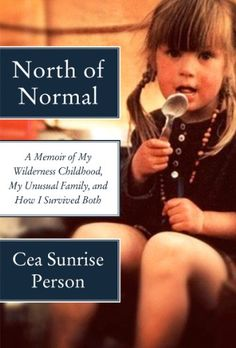 Amazon.com: North of Normal: A Memoir of My Wilderness Childhood, My Unusual Family, and How I Survived Both eBook: Cea Sunrise Person: Kindle Store