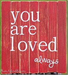 To whomever is reading this. Don't ever forget my friend,that you are loved!