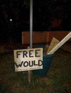 """""""Free would."""" I wood gladly take some if I was nearby."""