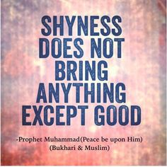 """'Imran bin Husain (May Allah be pleased with them) reported: Messenger of Allah (ﷺ) said, """"Shyness does not bring anything except good.""""  [Al-Bukhari and Muslim].  Sunnah.com reference : Book 2, Hadith 2 Arabic/English book reference : Book 2, Hadith 682"""