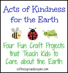 Acts of Kindness for the Earth: Four kids craft projects you can do as acts of kindness for the Earth!