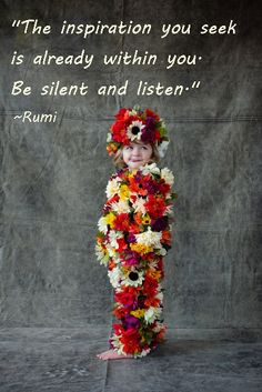 """The inspiration you seek is already within you. Be silent and listen.""  - Rumi       (@ touchn2btouched / tumblr)"