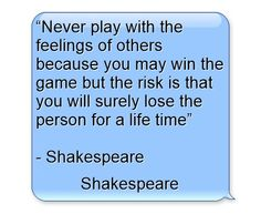 """""""Never play with the feelings of others because you may win the game but the risk is that you will surely lose the person for a life time"""" - Shakespeare"""