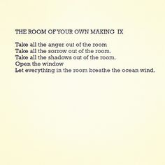 THE ROOM OF YOUR OWN MAKING IX: Take all the anger out of the room. Take all the sorrow out of the room. Take all the shadows out of the room. Open the window. Let everything in the room breathe the ocean wind.