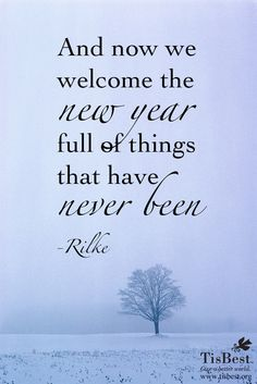 """And now we welcome the new year full of things that have never been."" —Rilke"