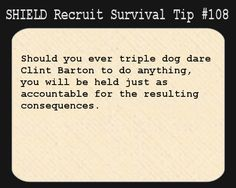 S.H.I.E.L.D. Recruit Survival Tip #108:Should you ever triple dog dare Clint Barton to do anything, you will be held just as accountable for the resulting consequences.