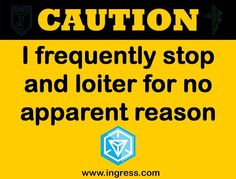 Caution- I frequently stop and loiter for no apparent reason - Ingress