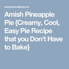Amish Pineapple Pie {Creamy, Cool, Easy Pie Recipe that you Don't Have to Bake}