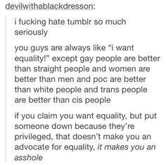 "Tumblr post ""If you claim you want equality but put someone down because they're privileged, that doesn't make you an advocate for equality, it makes you an asshole."""