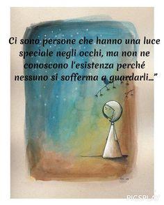 """Ci sono persone che hanno una luce speciale negli occhi, ma non ne conoscono l'esistenza perché nessuno si sofferma a guardarli…"""""""