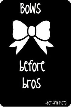 Bows before bros- Bethany Mota I feel like ppl say this and then total ditch their BFF for a guy anyway like who are you?!?!!